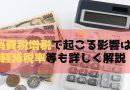 消費税増税で起こる影響は?軽減税率等も詳しく解説!